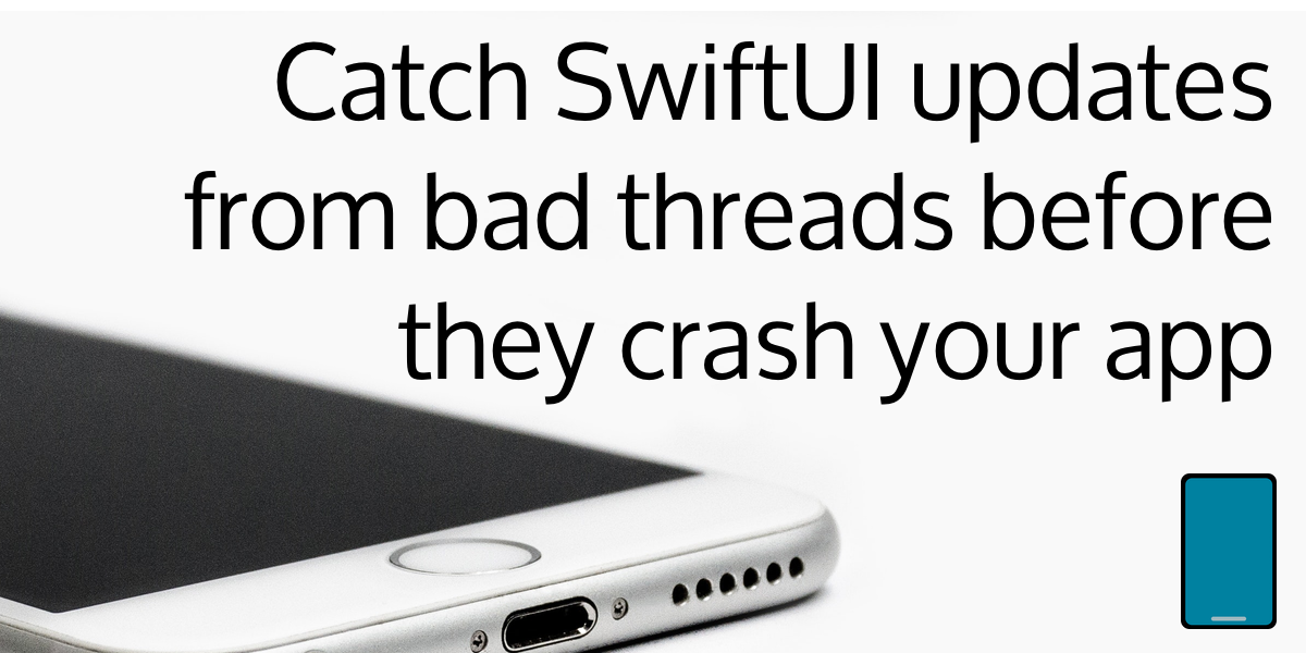 Catch SwiftUI model updates from bad threads before they crash your